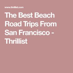 The Best Beach Road Trips From San Francisco - Thrillist
