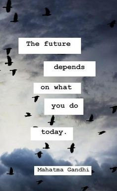 """The future depends on what you do today."" (Mahatma Gandhi)"