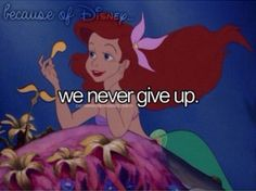 because of Disney... we never give up. -- The Little Mermaid