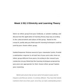 Week 2 DQ 2 Ethnicity and Learning Theory Select an ethnic group from your textbook, or outside readings, and discuss how the application of learning theory may vary according to the cultural beliefs and values of… (More) Reciprocal Teaching, Leadership Theories, Cultural Beliefs, Educational Psychology, Learning Theory, Classroom Environment, Parenting Styles, Problem Solving, Textbook