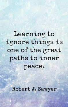 """Learning to ignore things is one of the great paths to inner peace"" Robert J Sawyer"