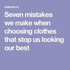 Seven mistakes wemake when choosing clothes that stopus looking our best