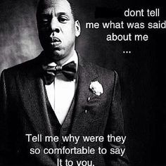 """Don't tell me what was said about me ...  Tell me why they were so comfortable to say it to you.""  Good question."