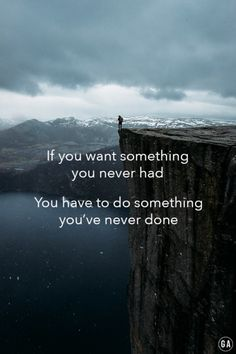 If you want something you never had, You have to do something you've never done…