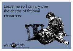 So true...so much Love!!! oh, the fictional deaths I have cried over, time and time again...Alcuin, Anafiel, Moiread, Remy, Fortun, Gilot, Dorelei, Baelandra, Wash, Shepherd Book, Sirius, Hedwig, Diggory, Tonks, Lupin, Dobby, Fred Weasley...Now....leave me before I...oh, too late... *sob*    (Names from Harry Potter, Kushiel's Legacy, The Heartstone Trilogy, and Serenity/Firefly)