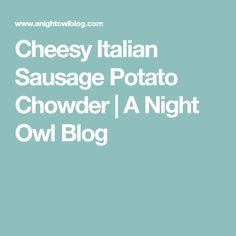 Cheesy Italian Sausage Potato Chowder   A Night Owl Blog