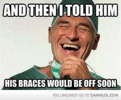 Haha. I really think my orthodontist said that everyday!