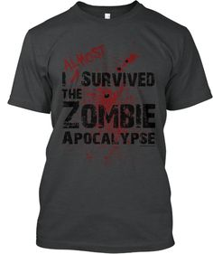 Zombie Apocalypse Survivor (Almost)    Like zombies? Like zombie tees? Gets yours pre-ordered today. Limited time only and limited quantities... so order yours today and help bring this tee to (un)life.    http://teespring.com/scottepond2