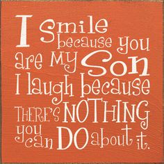 I smile because you are my son, I laugh because there's nothing you can do about it.