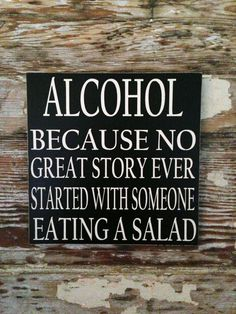 Alcohol: Because No Great Story Ever Started With Someone Eating A Salad Sign  12x12. $24.00, via Etsy.