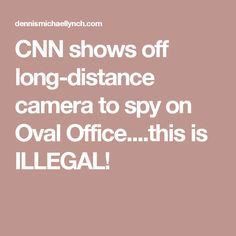CNN shows off long-distance camera to spy on Oval Office....this is ILLEGAL!