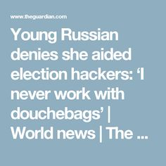 Young Russian denies she aided election hackers: 'I never work with douchebags' | World news | The Guardian