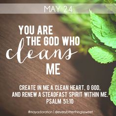 """""""Create in me a clean heart, O God, and renew a steadfast spirit within me."""" Psalm 51:10"""