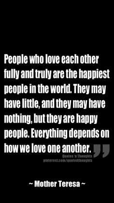 People who love each other fully and truly are the happiest people in the world. They may have little, and they may have nothing, but they are happy people. Everything depends on how we love one another.