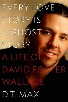 Every Love Story is a Ghost Story: A Life of David Foster Wallace by D. T. Max