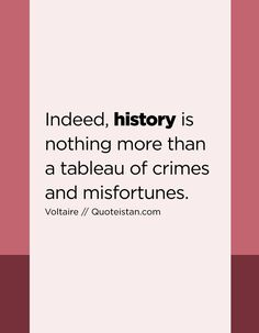 Indeed, history is nothing more than a tableau of crimes and misfortunes.