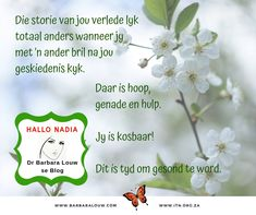 Hallo Nadia is an Afrikaans blog by Dr Barbara Louw to encourage people to hold on to hope. How to chamge the way you look at the past.  #DrBarbaraLouw #InterTraumaNexus #Trauma #Wellness4Wholeness #Counselling #Afrikaans #AquillaWellnessSolutions #AquillaTraining Message Of Hope, Afrikaans, Counselling, Trauma, Helping People, Health And Wellness, Encouragement, The Past, Author