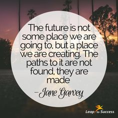 Quotes to Live by//Leap to Success, Carlsbad, CA. Jane Garvey — 'The future is not some place we're going to, but a place we are creating. The paths to it are not found, they are made.'
