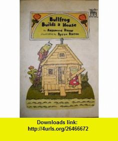 Bullfrog Builds a House (Greenwillow Read-Alone) (9780688800901) Rosamond Dauer, Byron Barton , ISBN-10: 0688800904  , ISBN-13: 978-0688800901 ,  , tutorials , pdf , ebook , torrent , downloads , rapidshare , filesonic , hotfile , megaupload , fileserve