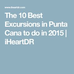 The 10 Best Excursions in Punta Cana to do in 2015 | iHeartDR