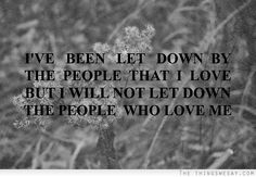 I've been let down by the people that I love but I will not let down the people who love me