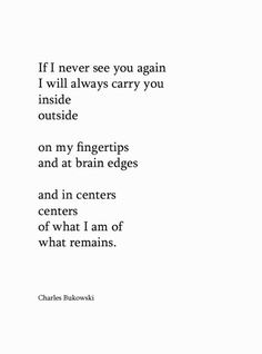 """""""If I never see you again I will always carry you inside, outside, on my fingertips, and at brain edges, and in centers, centers of what I am of what remains.""""—Bukowski _"""