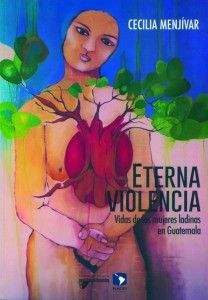 Eternal violence: Lives of Ladino Women in Guatemala by Dr. Cecilia Menjívar.