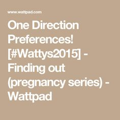One Direction Preferences! [#Wattys2015] - Finding out (pregnancy series) - Wattpad