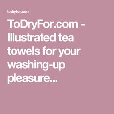 ToDryFor.com - Illustrated tea towels for your washing-up pleasure...