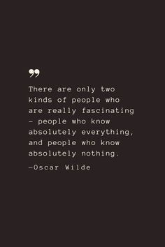 There are only two kinds of people who are really fascinating – people who know absolutely everything, and people who know absolutely nothing. —Oscar Wilde
