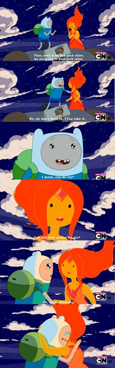 Flame Princess: Finn, even if we like each other, we're going to hurt each other.       Finn: No, we don't have to. I can take it... I... I mean, can't we try?       Flame Princess: You would defy nature for me?       Finn: Uh... yeah, whatevs.       [Finn and Flame Princess hug, Finn tries to bear the pain but pulls away.]       Finn: Aaah.. Uh.       Flame Princess: Bye, Finn. [Departs]