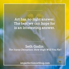 """""""Art has no right answer. The best we can hope for is an interesting answer."""" -Seth Godin"""