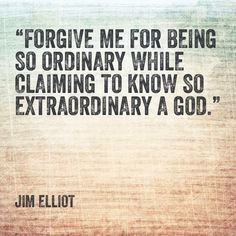 Forgive me for being so ordinary while claiming to know so extraordinary a God. Jim Elliot missionary quote
