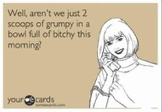for Nicci . . . not because she is 2 scoops of grumpy in a bowl of bitchy but because she will appreciate the humor.