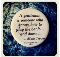 """""""A gentleman is someone's who knows how to play the banjo and doesn't """" - Mark Twain"""