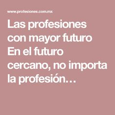Las profesiones con mayor futuro   En el futuro cercano, no importa la profesión…