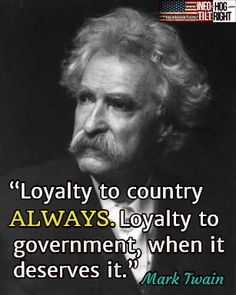 """""""Loyalty to country ALWAYS. Loyalty to government, when it deserves it.""""  Mark Twain"""