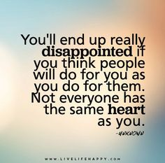 """""""Disappointment & heart"""" you'll end up really disappointed if you think people will do for you as you for them.. Not everyone has the same heart as you.. Isn't that the truth! There are alot of heartless people lately who at one point in there life had a heart for others!! Times have surely changed...."""