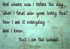 The Luckiest -Ben Folds.  One of the sweetest songs ever written.