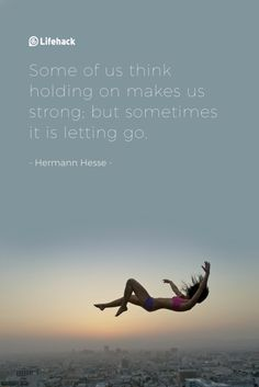 Some of us think holding on makes us strong: but sometimes it is letting go Hermann Hesse