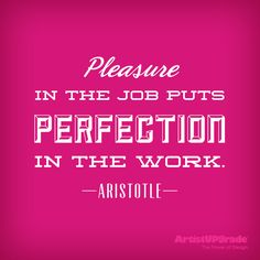 """""""Pleasure in the job puts perfection in the work."""" – Aristotle #quote"""