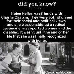 Helen Keller was friends with Charlie Chaplin. They were both shunned for their social and political views, and she was considered a radical because she supported women and the disabled. It wasn't. Wow Facts, Wtf Fun Facts, True Facts, Random Facts, Random Stuff, The More You Know, Good To Know, Did You Know, Interesting History