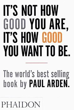It's Not How Good You Are, Its How Good You Want to Be: The World's Best Selling Book by Paul Arden