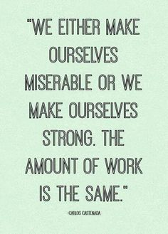 """We either make ourselves miserable, or we make ourselves strong. The amount of work is the same."" Carlos Castaneda on ambition #quotes #ambition"