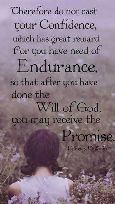 Hebrews 10:35-36 (NKJV) - Therefore do not cast away your confidence, which has great reward. For you have need of endurance, so that after you have done the will of God, you may receive the promise: