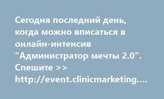 """http://event.clinicmarketing.ru/admin20  Сегодня последний день, когда можно вписаться в онлайн-интенсив """"Администратор мечты 2.0"""". Спешите >> http://event.clinicmarketing.ru/admin20"""