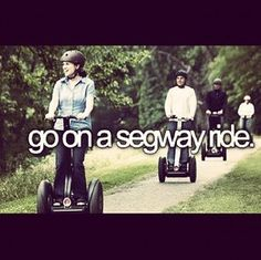 go on a segway ride - really own a segway but start with a ride!