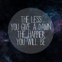 The less you give a damn the happier you will be | stealandshare.com