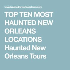 TOP TEN MOST HAUNTED NEW ORLEANS LOCATIONS Haunted New Orleans Tours