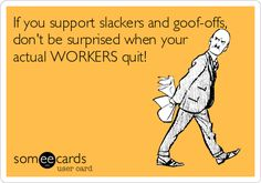 Free and Funny Workplace Ecard: If you support slackers and goof-offs, don't be surprised when your actual WORKERS quit! Create and send your own custom Workplace ecard. Great Quotes, Quotes To Live By, Me Quotes, Funny Quotes, Funny Memes, Inspirational Quotes, Hilarious Work Memes, Bad Boss Quotes, Funny Sarcasm